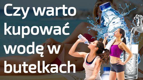 Czy warto kupować wodę w butelkach