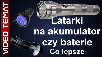 Jaką latarkę wybrać - akumulatory czy baterie