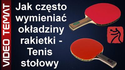 Jak często wymieniać okładziny rakietki w tenisie stołowym